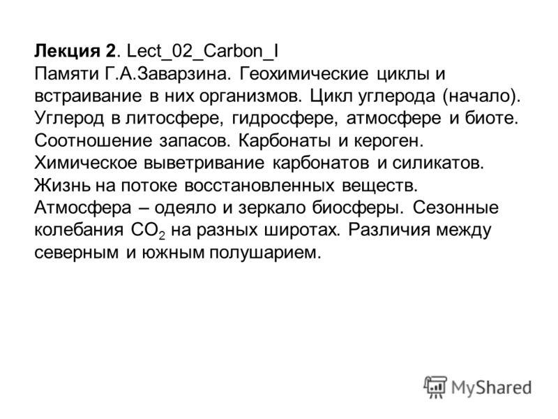 Лекция 2. Lect_02_Carbon_I Памяти Г.А.Заварзина. Геохимические циклы и встраивание в них организмов. Цикл углерода (начало). Углерод в литосфере, гидросфере, атмосфере и биоте. Соотношение запасов. Карбонаты и кероген. Химическое выветривание карбона
