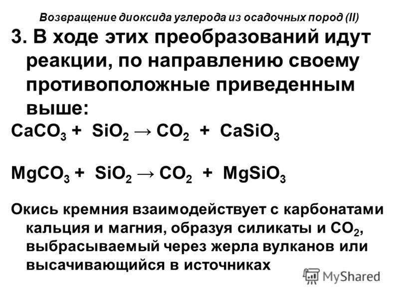 Возвращение диоксида углерода из осадочных пород (II) 3. В ходе этих преобразований идут реакции, по направлению своему противоположные приведенным выше: CaCO 3 + SiO 2 CO 2 + CaSiO 3 MgCO 3 + SiO 2 CO 2 + MgSiO 3 Окись кремния взаимодействует с карб