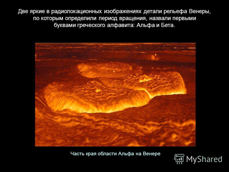 Две яркие в радиолокационных изображениях детали рельефа Венеры, по которым определили период вращения, назвали первыми буквами греческого алфавита: Альфа и Бета. Часть края области Альфа на Венере