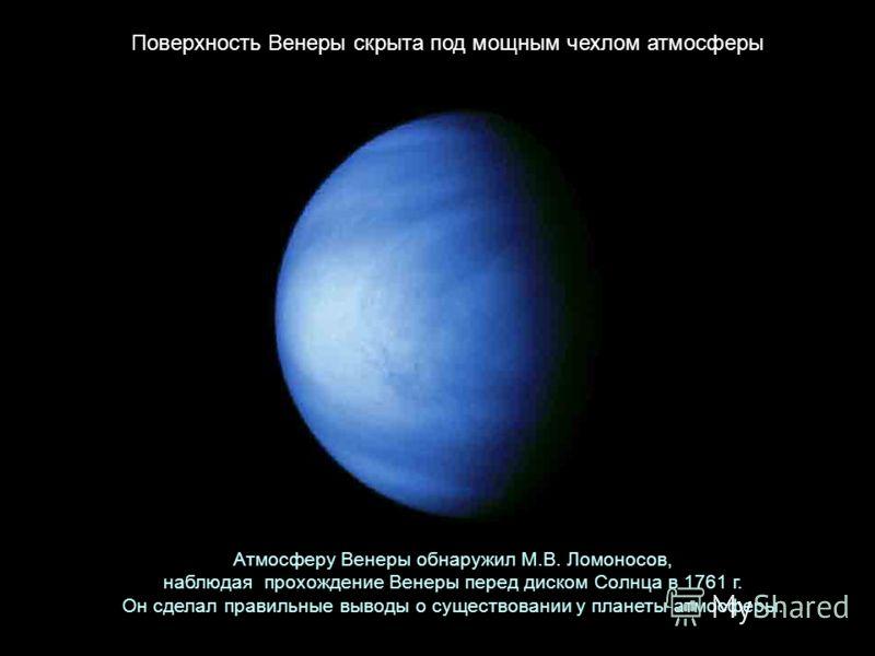 Атмосферу Венеры обнаружил М.В. Ломоносов, наблюдая прохождение Венеры перед диском Солнца в 1761 г. Он сделал правильные выводы о существовании у планеты атмосферы. Поверхность Венеры скрыта под мощным чехлом атмосферы