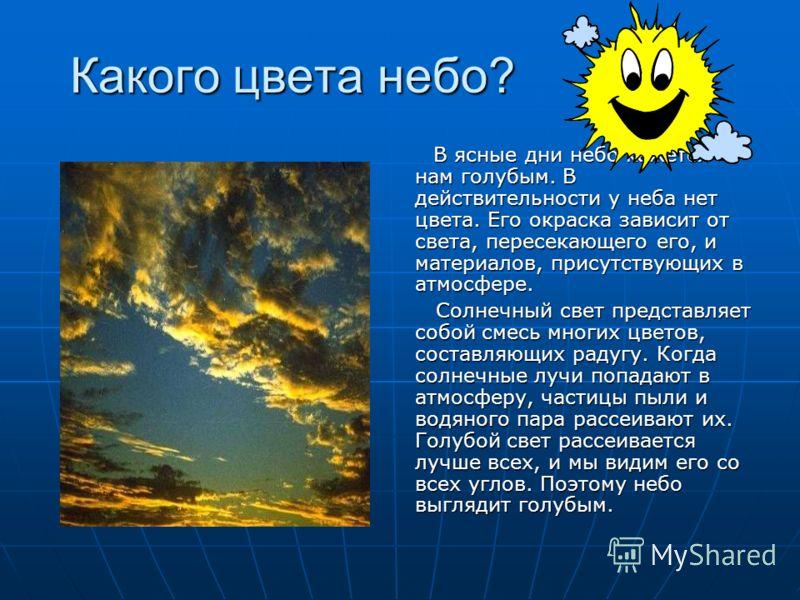 Какого цвета небо? В ясные дни небо кажется нам голубым. В действительности у неба нет цвета. Его окраска зависит от света, пересекающего его, и материалов, присутствующих в атмосфере. В ясные дни небо кажется нам голубым. В действительности у неба н