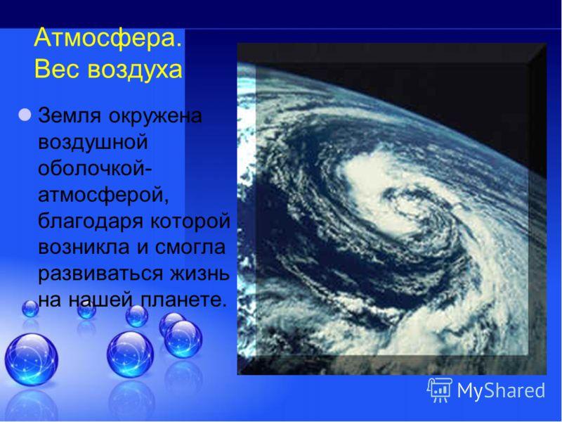 Атмосфера. Вес воздуха Земля окружена воздушной оболочкой- атмосферой, благодаря которой возникла и смогла развиваться жизнь на нашей планете.