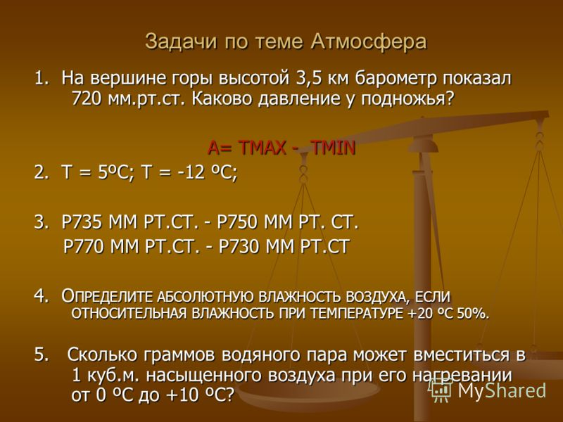 Задачи по теме Атмосфера Задачи по теме Атмосфера 1. На вершине горы высотой 3,5 км барометр показал 720 мм.рт.ст. Каково давление у подножья? А= ТMAX - ТMIN 2. T = 5ºC; Т = -12 ºC; 3. Р735 ММ РТ.СТ. - Р750 ММ РТ. СТ. Р770 ММ РТ.СТ. - Р730 ММ РТ.СТ Р