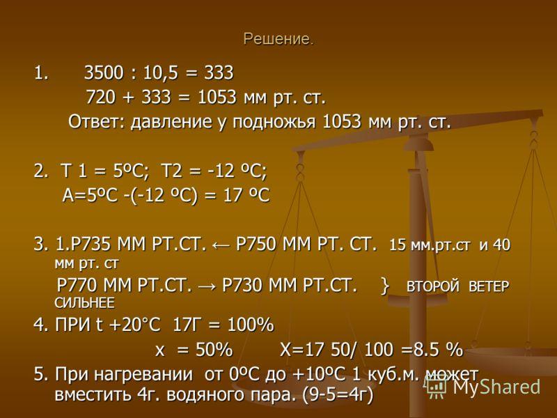 Решение. 1. 3500 : 10,5 = 333 720 + 333 = 1053 мм рт. ст. 720 + 333 = 1053 мм рт. ст. Ответ: давление у подножья 1053 мм рт. ст. Ответ: давление у подножья 1053 мм рт. ст. 2. T 1 = 5ºC; Т2 = -12 ºC; А=5ºC -(-12 ºC) = 17 ºC А=5ºC -(-12 ºC) = 17 ºC 3.