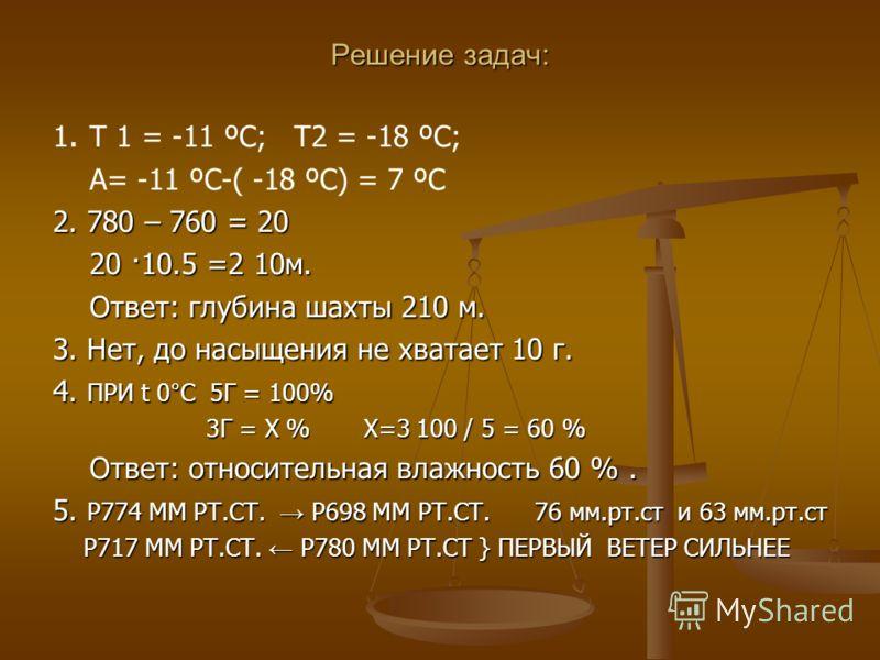 Решение задач: 1. Т 1 = -11 ºC; Т2 = -18 ºC; А= -11 ºC-( -18 ºC) = 7 ºC 2. 780 – 760 = 20 20 ·10.5 =2 10м. 20 ·10.5 =2 10м. Ответ: глубина шахты 210 м. Ответ: глубина шахты 210 м. 3. Нет, до насыщения не хватает 10 г. 4. ПРИ t 0°C 5Г = 100% 3Г = Х %