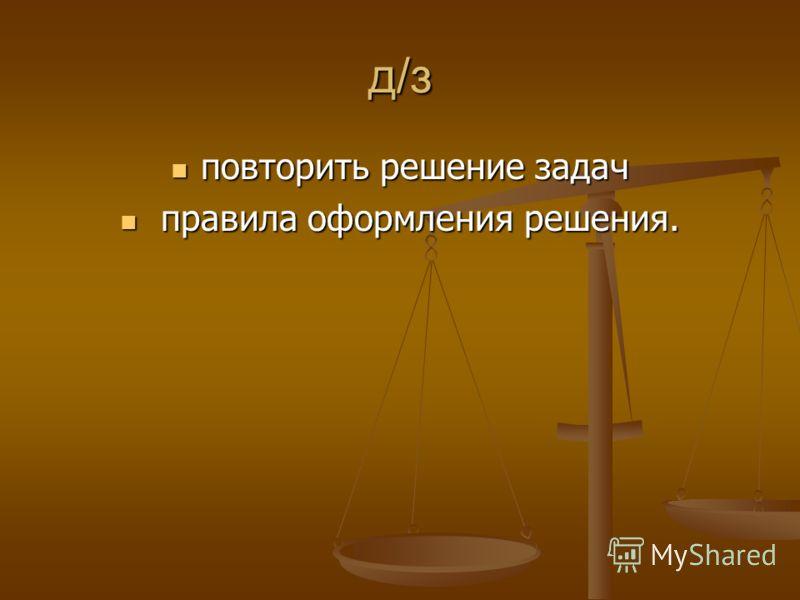 д/з повторить решение задач повторить решение задач правила оформления решения. правила оформления решения.