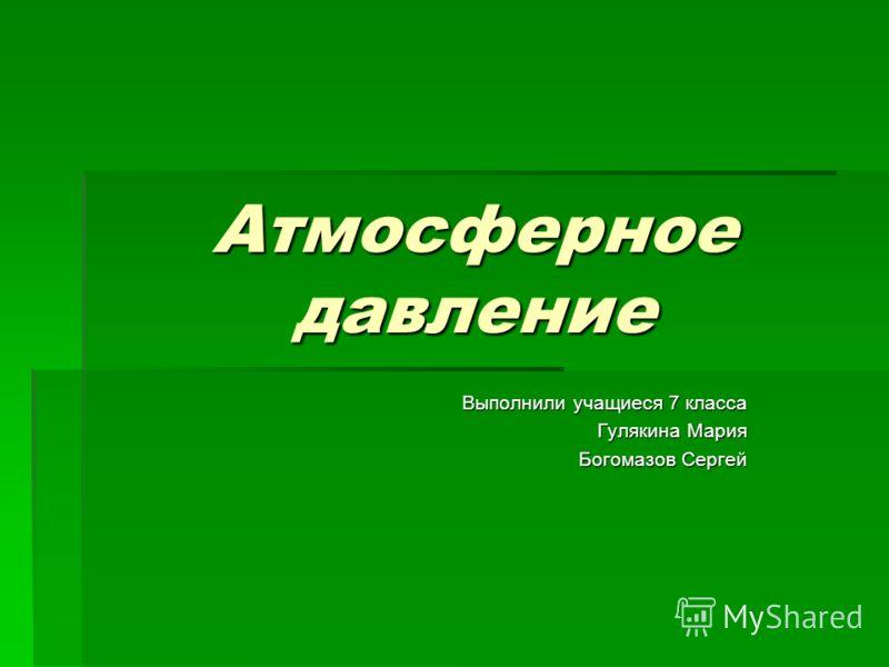 Атмосферное давление Выполнили учащиеся 7 класса Гулякина Мария Богомазов Сергей