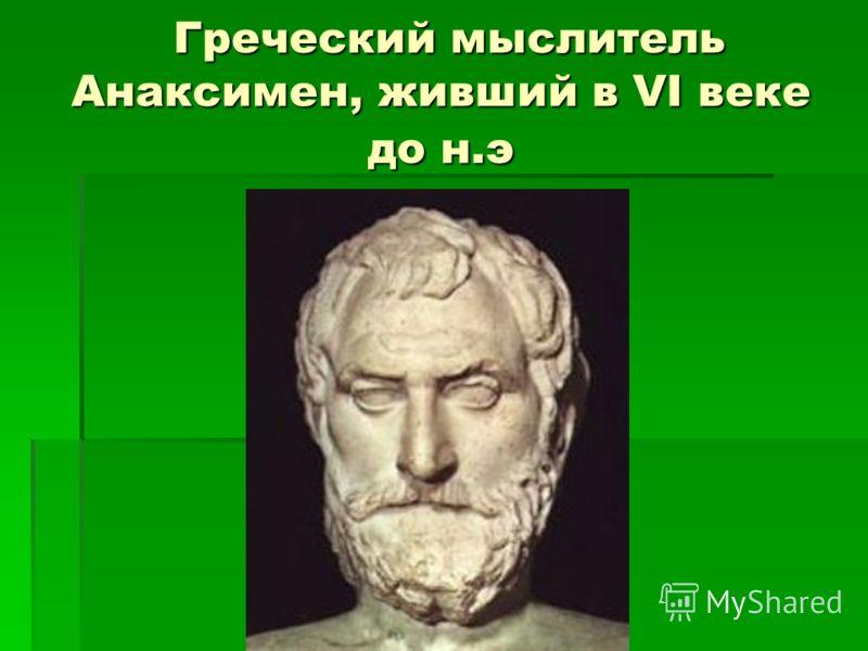 Греческий мыслитель Анаксимен, живший в VI веке до н.э Греческий мыслитель Анаксимен, живший в VI веке до н.э