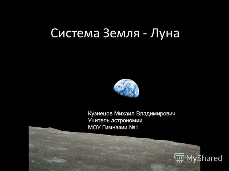 Система Земля - Луна Кузнецов Михаил Владимирович Учитель астрономии МОУ Гимназии 1