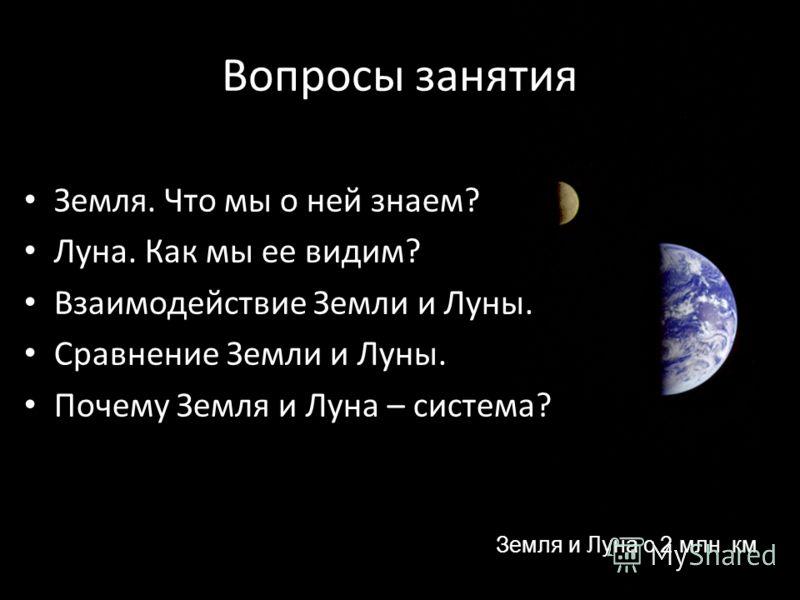 Вопросы занятия Земля. Что мы о ней знаем? Луна. Как мы ее видим? Взаимодействие Земли и Луны. Сравнение Земли и Луны. Почему Земля и Луна – система? Земля и Луна с 2 млн. км
