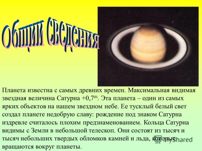 Планета известна с самых древних времен. Максимальная видимая звездная величина Сатурна +0,7 m. Эта планета – один из самых ярких объектов на нашем звездном небе. Ее тусклый белый свет создал планете недобрую славу: рождение под знаком Сатурна издрев