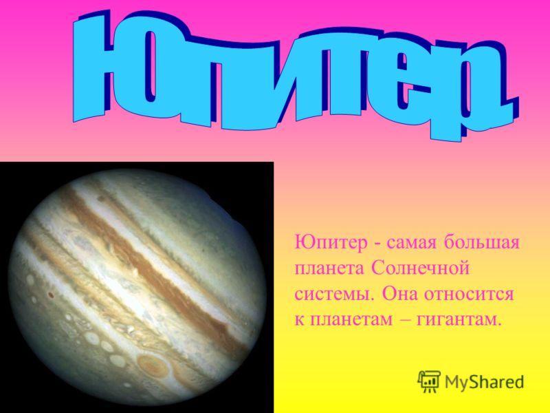 Юпитер - самая большая планета Солнечной системы. Она относится к планетам – гигантам.