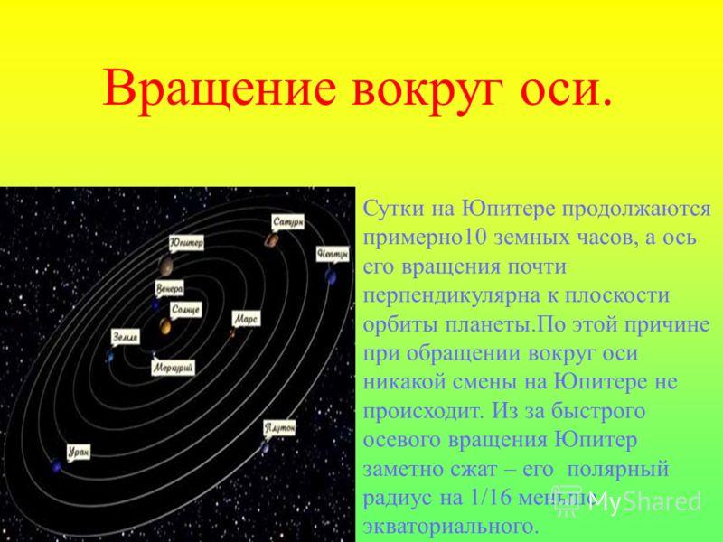 Вращение вокруг оси. Сутки на Юпитере продолжаются примерно10 земных часов, а ось его вращения почти перпендикулярна к плоскости орбиты планеты.По этой причине при обращении вокруг оси никакой смены на Юпитере не происходит. Из за быстрого осевого вр