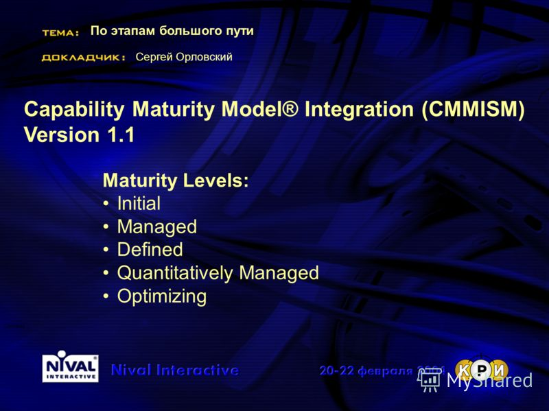 По этапам большого пути Сергей Орловский Система Capability Maturity Model® Integration (CMMISM) Version 1.1 Maturity Levels: Initial Managed Defined Quantitatively Managed Optimizing
