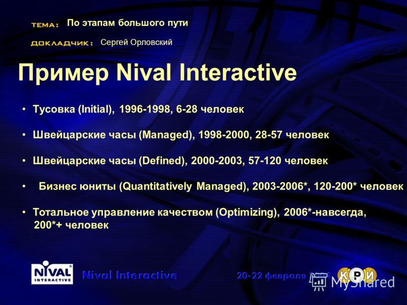 По этапам большого пути Сергей Орловский Система Пример Nival Interactive Тусовка (Initial), 1996-1998, 6-28 человек Швейцарские часы (Managed), 1998-2000, 28-57 человек Швейцарские часы (Defined), 2000-2003, 57-120 человек Бизнес юниты (Quantitative