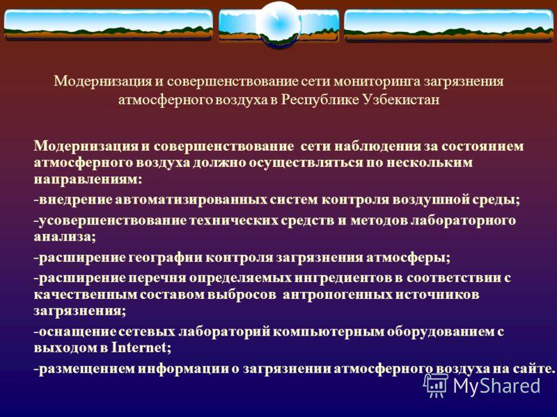 Модернизация и совершенствование сети мониторинга загрязнения атмосферного воздуха в Республике Узбекистан Модернизация и совершенствование сети наблюдения за состоянием атмосферного воздуха должно осуществляться по нескольким направлениям: -внедрени