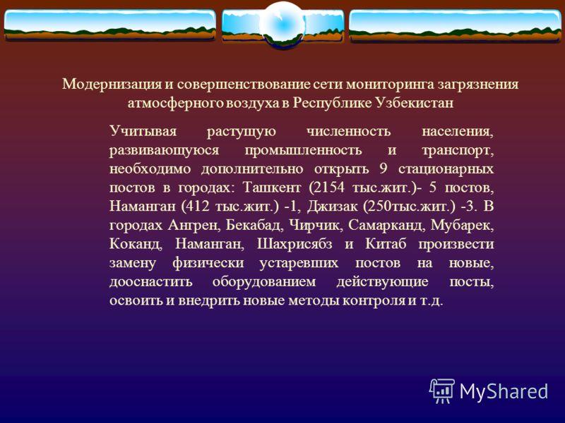 Модернизация и совершенствование сети мониторинга загрязнения атмосферного воздуха в Республике Узбекистан Учитывая растущую численность населения, развивающуюся промышленность и транспорт, необходимо дополнительно открыть 9 стационарных постов в гор