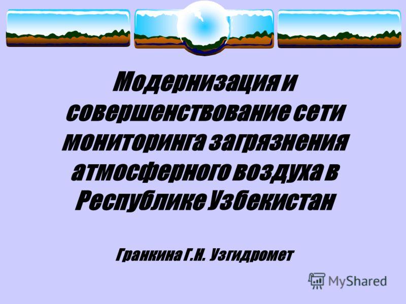 Модернизация и совершенствование сети мониторинга загрязнения атмосферного воздуха в Республике Узбекистан Гранкина Г.Н. Узгидромет