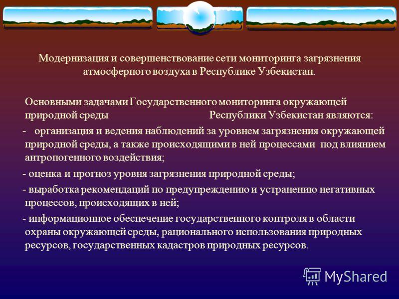 Модернизация и совершенствование сети мониторинга загрязнения атмосферного воздуха в Республике Узбекистан. Основными задачами Государственного мониторинга окружающей природной среды Республики Узбекистан являются: - организация и ведения наблюдений