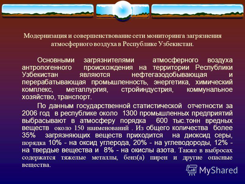 Основными загрязнителями атмосферного воздуха антропогенного происхождения на территории Республики Узбекистан являются нефтегазодобывающая и перерабатывающая промышленность, энергетика, химический комплекс, металлургия, стройиндустрия, коммунальное