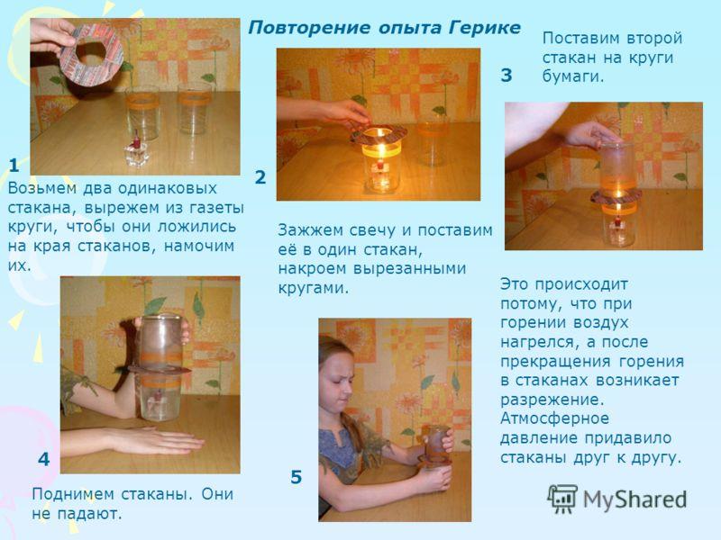 Возьмем два одинаковых стакана, вырежем из газеты круги, чтобы они ложились на края стаканов, намочим их. Зажжем свечу и поставим её в один стакан, накроем вырезанными кругами. Поставим второй стакан на круги бумаги. Поднимем стаканы. Они не падают.