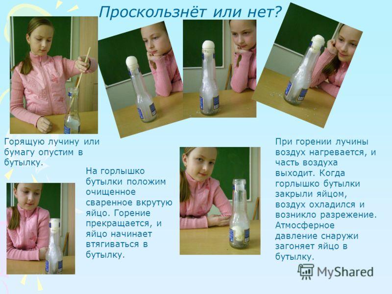 Проскользнёт или нет? Горящую лучину или бумагу опустим в бутылку. На горлышко бутылки положим очищенное сваренное вкрутую яйцо. Горение прекращается, и яйцо начинает втягиваться в бутылку. При горении лучины воздух нагревается, и часть воздуха выход