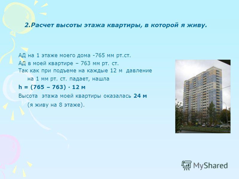 АД на 1 этаже моего дома -765 мм рт.ст. АД в моей квартире – 763 мм рт. ст. Так как при подъеме на каждые 12 м давление на 1 мм рт. ст. падает, нашла h = (765 – 763) 12 м Высота этажа моей квартиры оказалась 24 м (я живу на 8 этаже). 2.Расчет высоты