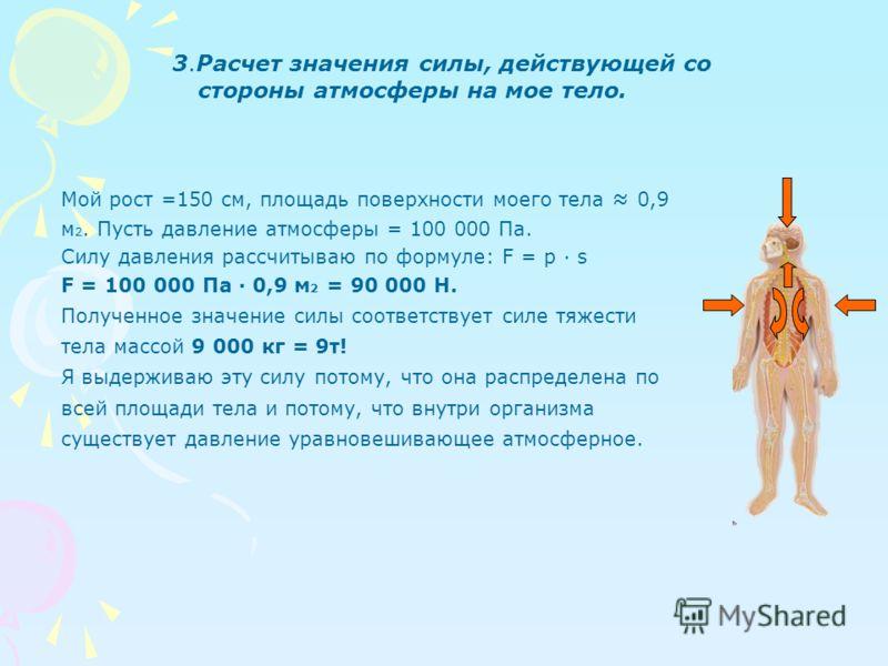 3.Расчет значения силы, действующей со стороны атмосферы на мое тело. Мой рост =150 см, площадь поверхности моего тела 0,9 м 2. Пусть давление атмосферы = 100 000 Па. Силу давления рассчитываю по формуле: F = p s F = 100 000 Па 0,9 м 2 = 90 000 Н. По