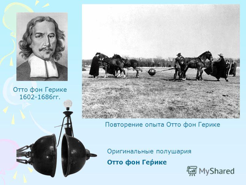 Отто фон Герике 1602-1686гг. Оригинальные полушария Отто фон Ге́рике Повторение опыта Отто фон Герике