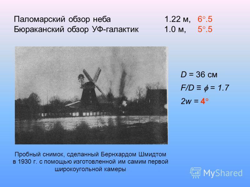 Пробный снимок, сделанный Бернхардом Шмидтом в 1930 г. с помощью изготовленной им самим первой широкоугольной камеры D = 36 см F/D = 1.7 2w = 4 Паломарский обзор неба 1.22 м, 6.5 Бюраканский обзор УФ-галактик 1.0 м, 5.5
