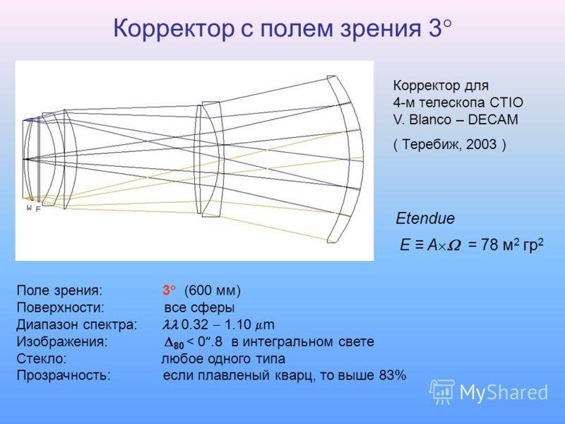 Корректор с полем зрения 3 Поле зрения: 3 (600 мм) Поверхности: все сферы Диапазон спектра: 0.32 1.10 m Изображения: 80 < 0.8 в интегральном свете Стекло: любое одного типа Прозрачность: если плавленый кварц, то выше 83% Корректор для 4-м телескопа C