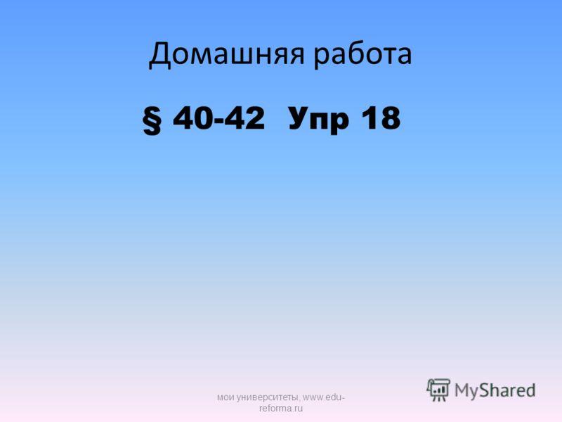 Домашняя работа § 40-42 Упр 18 мои университеты, www.edu- reforma.ru