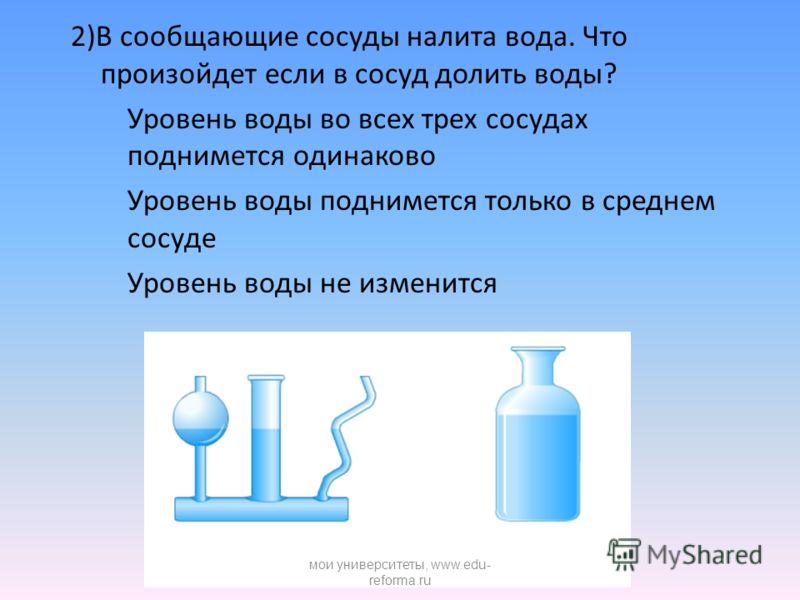 2)В сообщающие сосуды налита вода. Что произойдет если в сосуд долить воды? Уровень воды во всех трех сосудах поднимется одинаково Уровень воды поднимется только в среднем сосуде Уровень воды не изменится