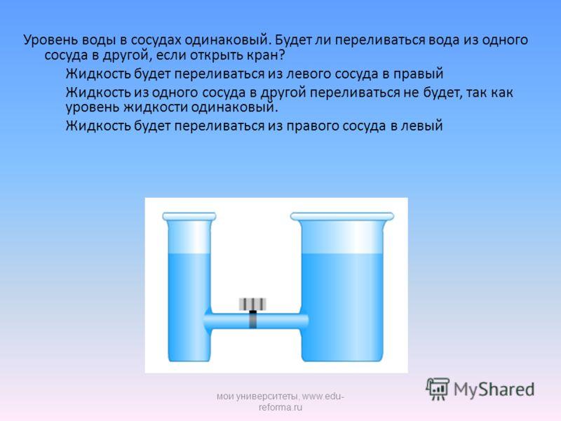 Уровень воды в сосудах одинаковый. Будет ли переливаться вода из одного сосуда в другой, если открыть кран? Жидкость будет переливаться из левого сосуда в правый Жидкость из одного сосуда в другой переливаться не будет, так как уровень жидкости одина