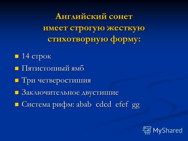 Английский сонет имеет строгую жесткую стихотворную форму: 14 строк 14 строк Пятистопный ямб Пятистопный ямб Три четверостишия Три четверостишия Заключительное двустишие Заключительное двустишие Система рифм: abab cdcd efef gg Система рифм: abab cdcd