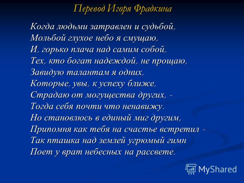 Перевод Игоря Фрадкина Когда людьми затравлен и судьбой, Мольбой глухое небо я смущаю, И, горько плача над самим собой, Тех, кто богат надеждой, не прощаю, Завидую талантам я одних, Которые, увы, к успеху ближе, Страдаю от могущества других, - Тогда