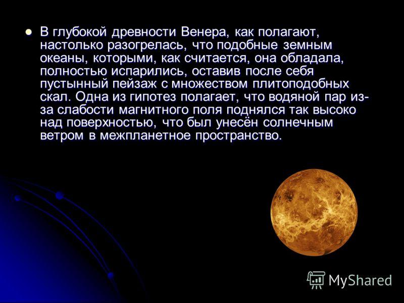В глубокой древности Венера, как полагают, настолько разогрелась, что подобные земным океаны, которыми, как считается, она обладала, полностью испарились, оставив после себя пустынный пейзаж с множеством плитоподобных скал. Одна из гипотез полагает,