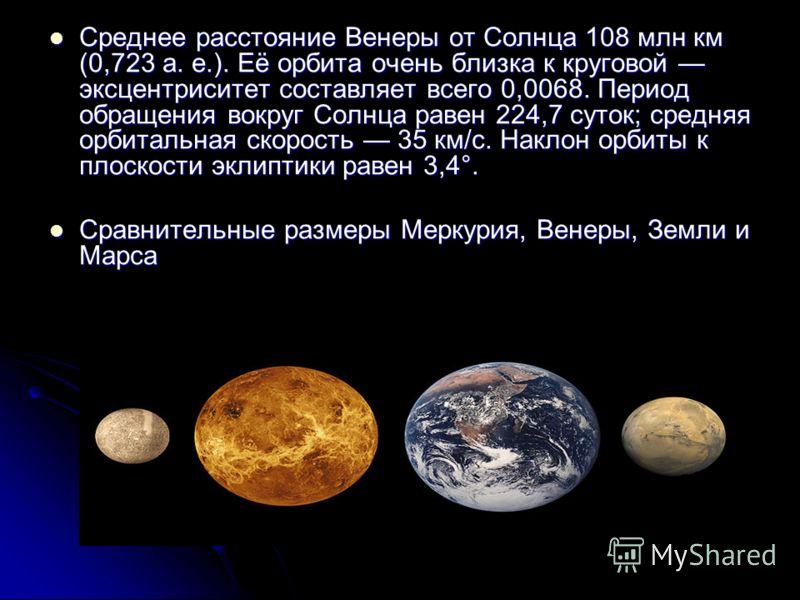 Среднее расстояние Венеры от Солнца 108 млн км (0,723 а. е.). Её орбита очень близка к круговой эксцентриситет составляет всего 0,0068. Период обращения вокруг Солнца равен 224,7 суток; средняя орбитальная скорость 35 км/с. Наклон орбиты к плоскости