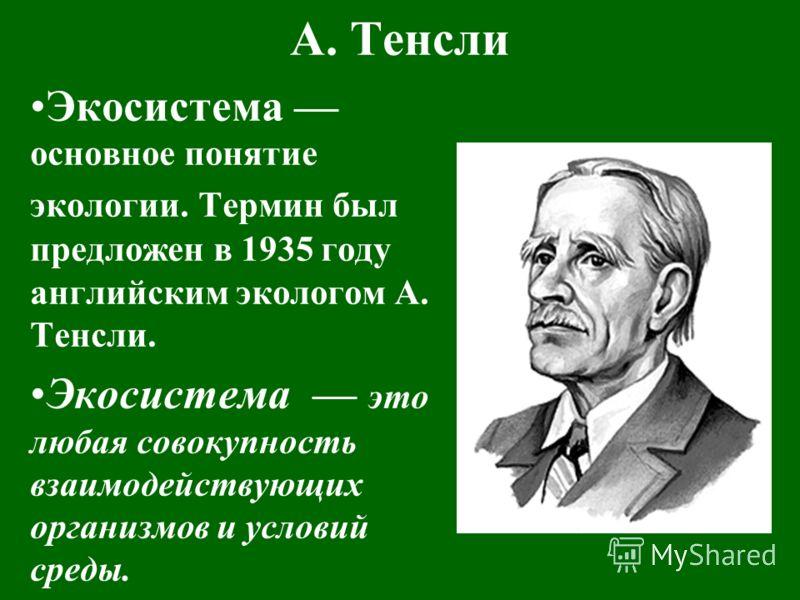 А. Тенсли Экосистема основное понятие экологии. Термин был предложен в 1935 году английским экологом А. Тенсли. Экосистема это любая совокупность взаимодействующих организмов и условий среды.