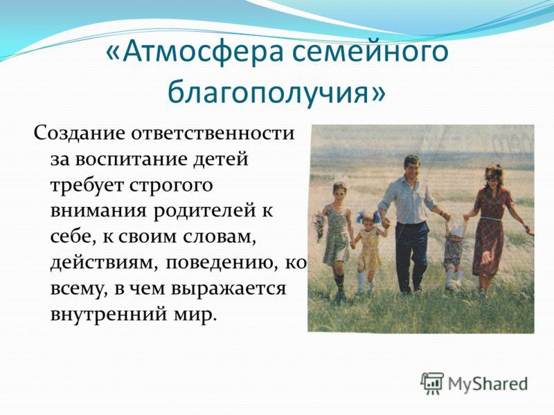 «Атмосфера семейного благополучия» Создание ответственности за воспитание детей требует строгого внимания родителей к себе, к своим словам, действиям, поведению, ко всему, в чем выражается внутренний мир.