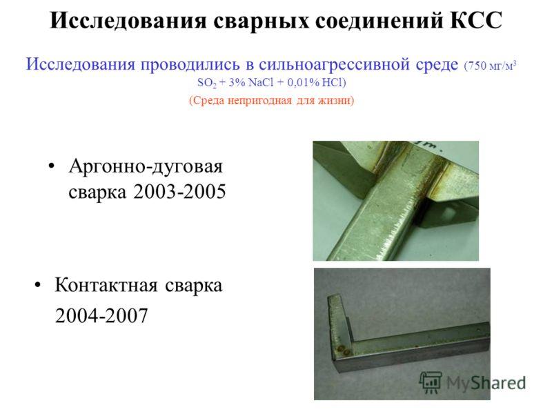 Исследования сварных соединений КСС Аргонно-дуговая сварка 2003-2005 Контактная сварка 2004-2007 Исследования проводились в сильноагрессивной среде (750 мг/м 3 SO 2 + 3% NaCl + 0,01% HCl) (Среда непригодная для жизни)