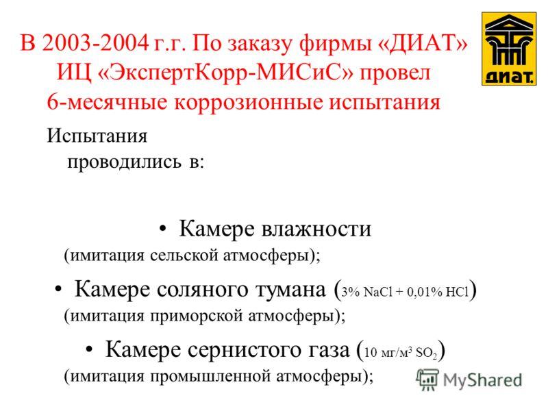 В 2003-2004 г.г. По заказу фирмы «ДИАТ» ИЦ «ЭкспертКорр-МИСиС» провел 6-месячные коррозионные испытания Испытания проводились в: Камере соляного тумана ( 3% NaCl + 0,01% HCl ) Камере сернистого газа ( 10 мг/м 3 SO 2 ) Камере влажности (имитация примо
