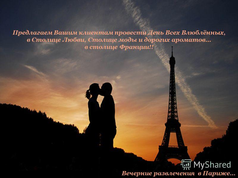 Предлагаем Вашим клиентам провести День Всех Влюблённых, в Столице Любви, Столице моды и дорогих ароматов… в столице Франции!! Вечерние развлечения в Париже…