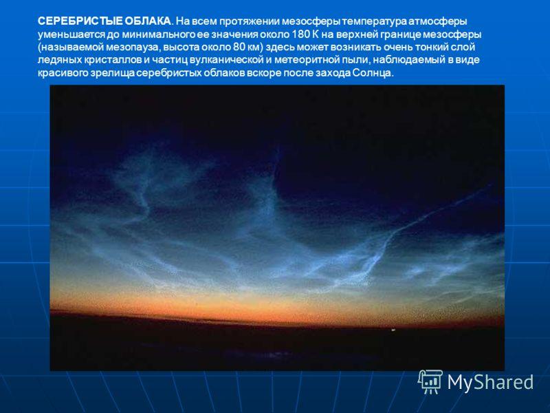 СЕРЕБРИСТЫЕ ОБЛАКА. На всем протяжении мезосферы температура атмосферы уменьшается до минимального ее значения около 180 К на верхней границе мезосферы (называемой мезопауза, высота около 80 км) здесь может возникать очень тонкий слой ледяных кристал