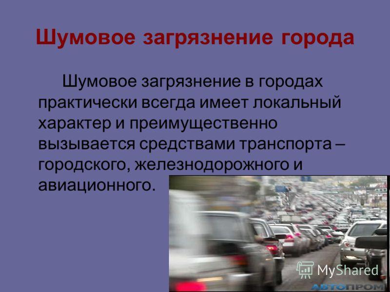 Шумовое загрязнение города Шумовое загрязнение в городах практически всегда имеет локальный характер и преимущественно вызывается средствами транспорта – городского, железнодорожного и авиационного.