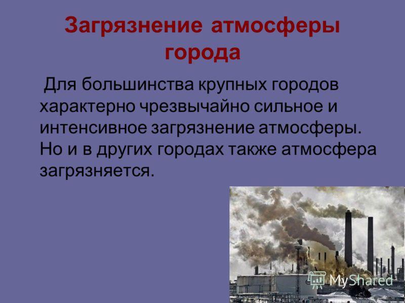 Загрязнение атмосферы города Для большинства крупных городов характерно чрезвычайно сильное и интенсивное загрязнение атмосферы. Но и в других городах также атмосфера загрязняется.