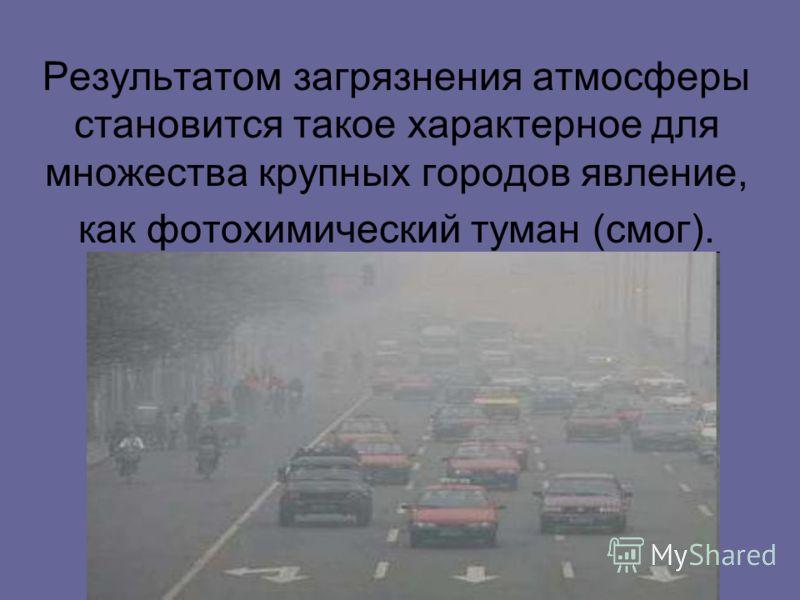 Результатом загрязнения атмосферы становится такое характерное для множества крупных городов явление, как фотохимический туман (смог).
