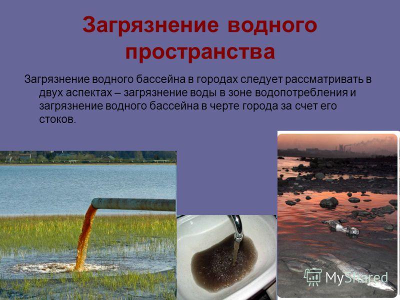 Загрязнение водного пространства Загрязнение водного бассейна в городах следует рассматривать в двух аспектах – загрязнение воды в зоне водопотребления и загрязнение водного бассейна в черте города за счет его стоков.