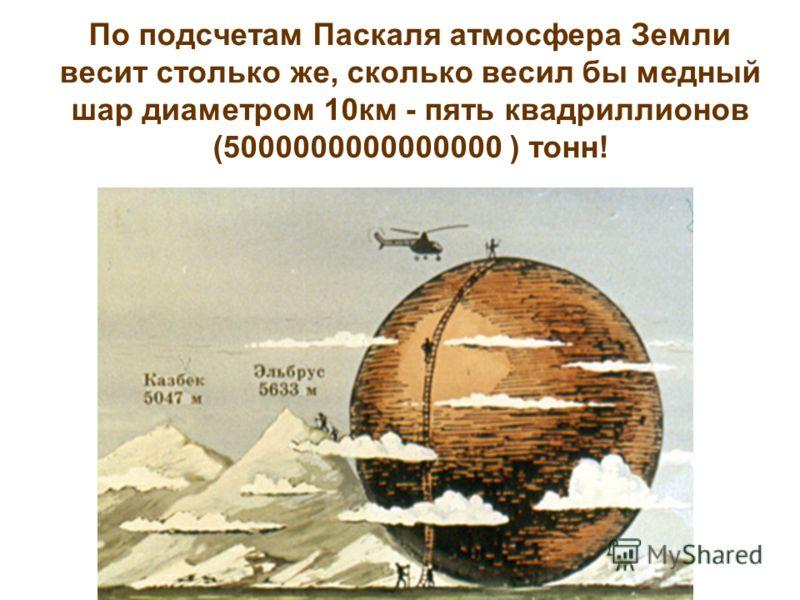 По подсчетам Паскаля атмосфера Земли весит столько же, сколько весил бы медный шар диаметром 10км - пять квадриллионов (5000000000000000 ) тонн!