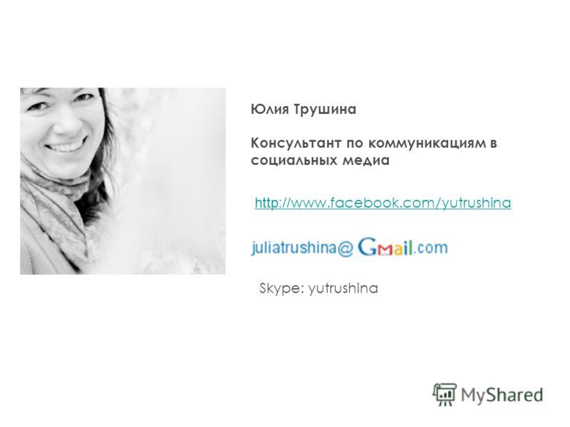 Skype: yutrushina http:// www.facebook.com/yutrushina Юлия Трушина Консультант по коммуникациям в социальных медиа
